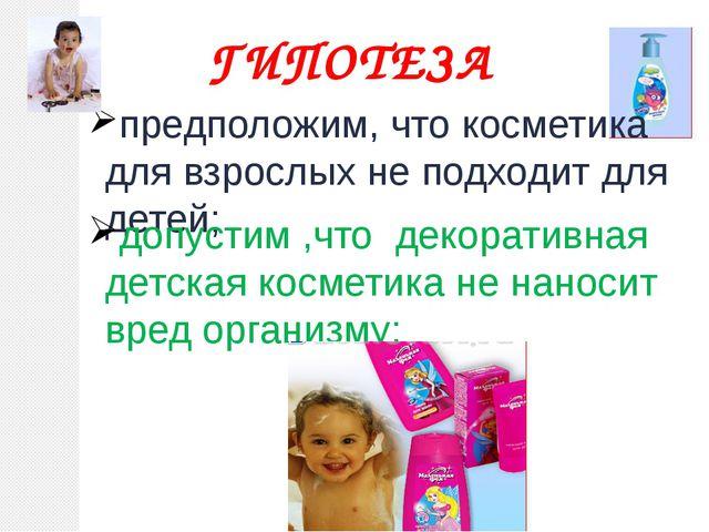 ГИПОТЕЗА предположим, что косметика для взрослых не подходит для детей; допус...