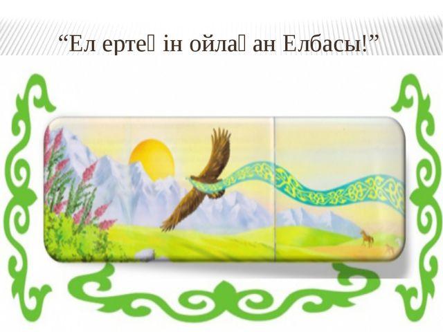 """""""Ел ертеңін ойлаған Елбасы!"""""""