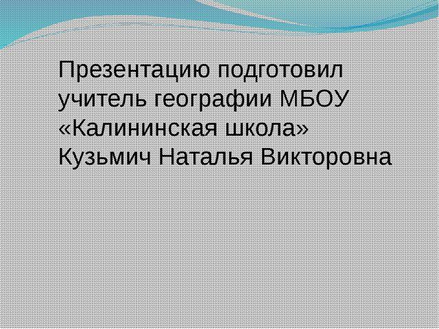 Презентацию подготовил учитель географии МБОУ «Калининская школа» Кузьмич Нат...
