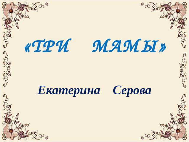 «ТРИ МАМЫ» Екатерина Серова