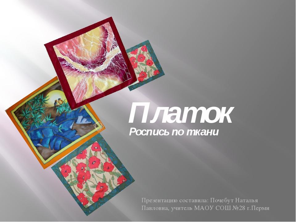 Платок Роспись по ткани Презентацию составила: Почебут Наталья Павловна, учит...