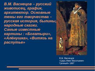 В.М. Васнецов – русский живописец, график, архитектор. Основные темы его твор