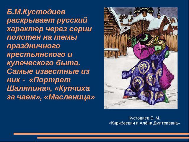 Б.М.Кустодиев раскрывает русский характер через серии полотен на темы праздни...