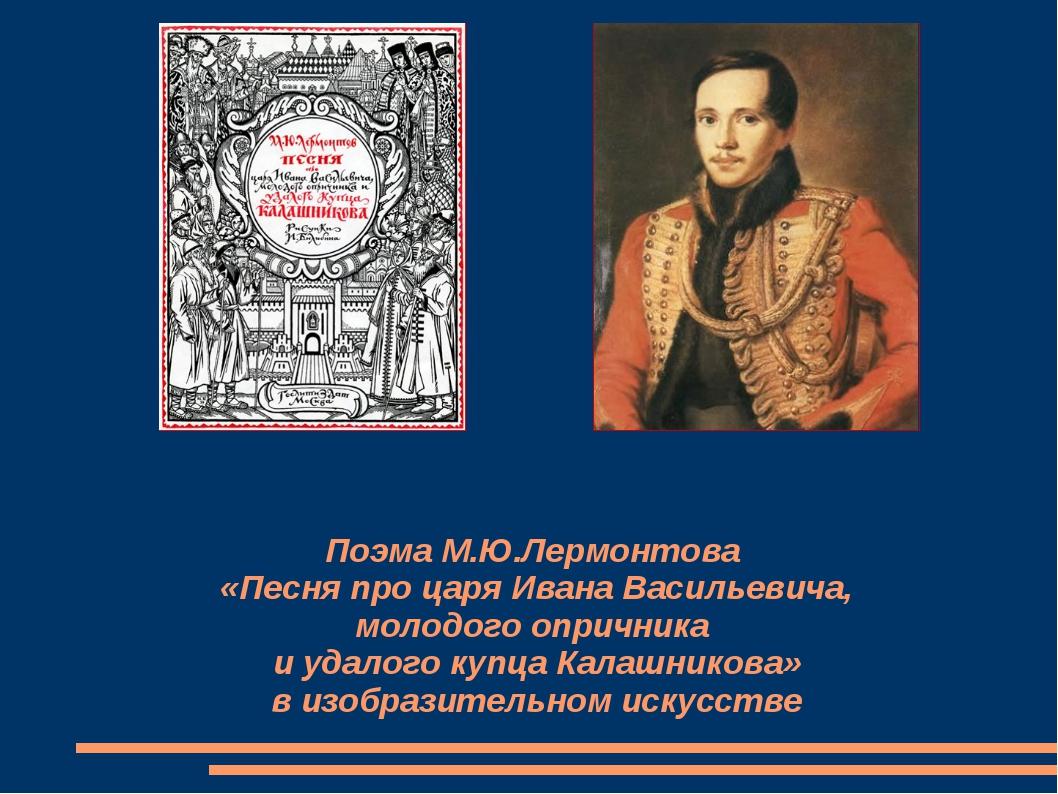 Поэма М.Ю.Лермонтова «Песня про царя Ивана Васильевича, молодого опричника и...