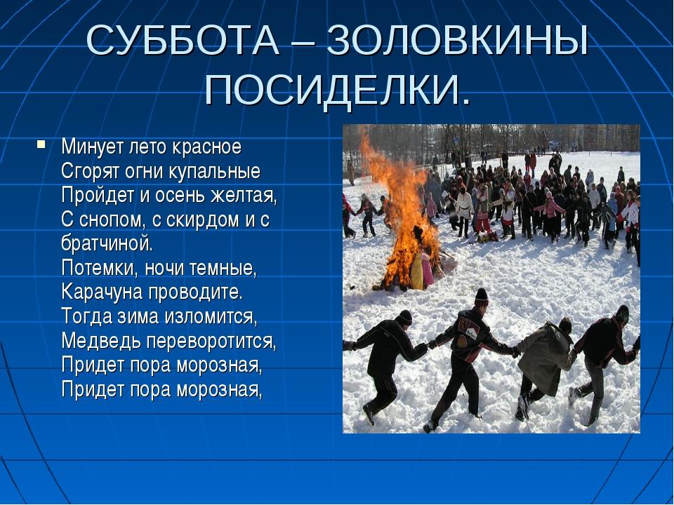 СУББОТА – ЗОЛОВКИНЫ ПОСИДЕЛКИ. Минует лето красное Сгорят огни купальные Прой...