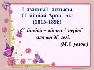 Қазанның алтысы Сүйінбай Аронұлы (1815-1898) Сүйінбай – айтыс өнерінің алтын