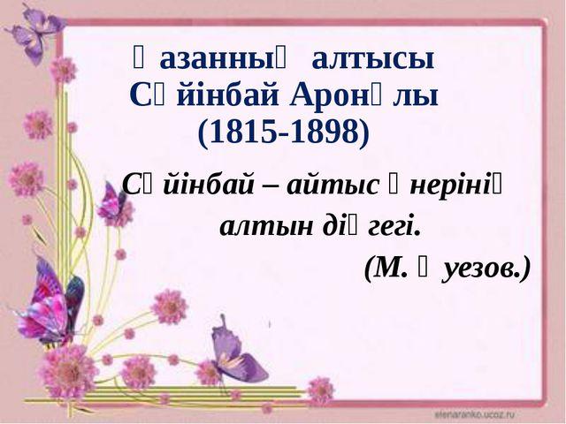 Қазанның алтысы Сүйінбай Аронұлы (1815-1898) Сүйінбай – айтыс өнерінің алтын...