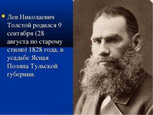 Лев Николаевич Толстой родился 9 сентября (28 августа по старому стилю) 1828