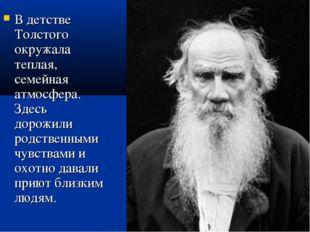 В детстве Толстого окружала теплая, семейная атмосфера. Здесь дорожили родств