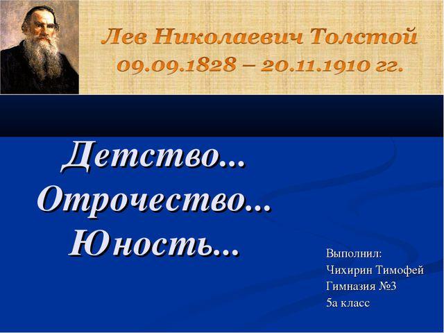 Детство... Отрочество... Юность... Выполнил: Чихирин Тимофей Гимназия №3 5а к...