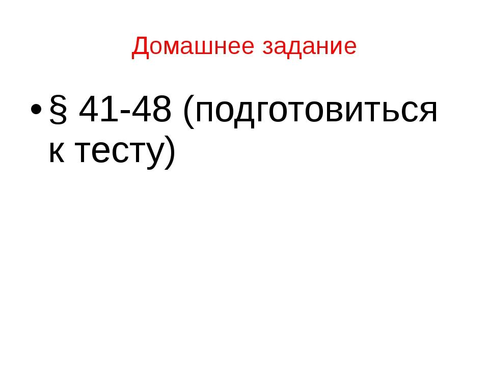 Домашнее задание § 41-48 (подготовиться к тесту)