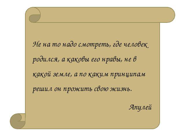 Не на то надо смотреть, где человек родился, а каковы его нравы, не в какой...