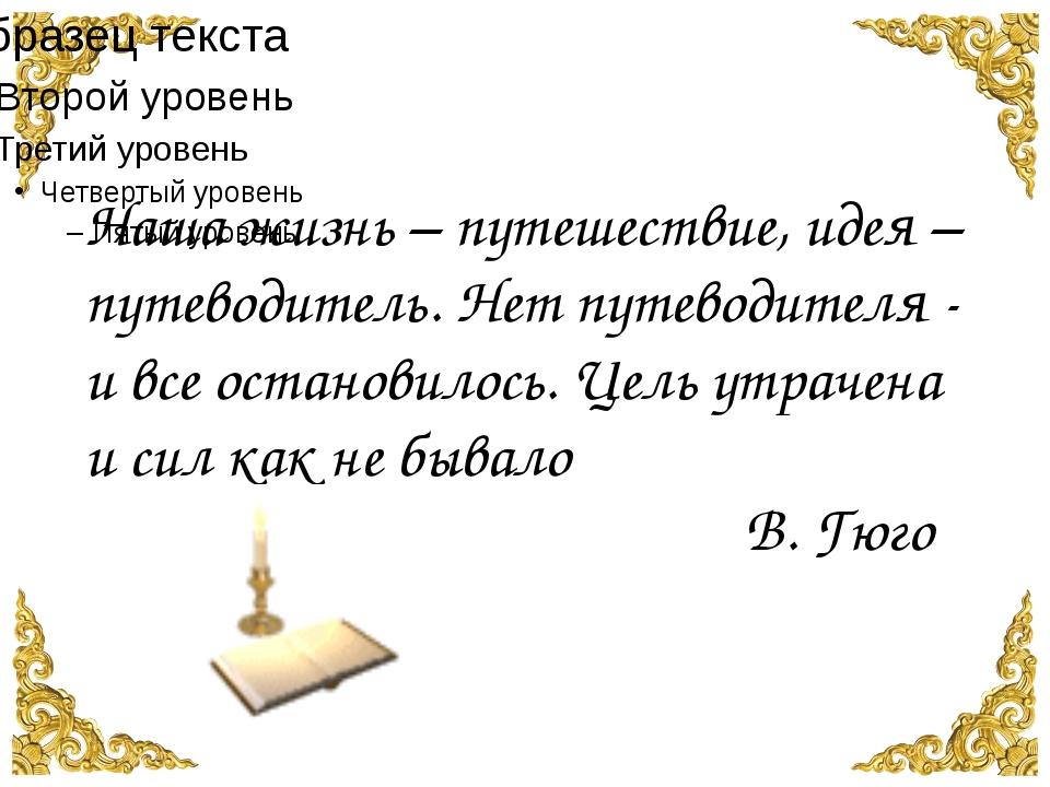 Наша жизнь – путешествие, идея – путеводитель. Нет путеводителя - и все оста...