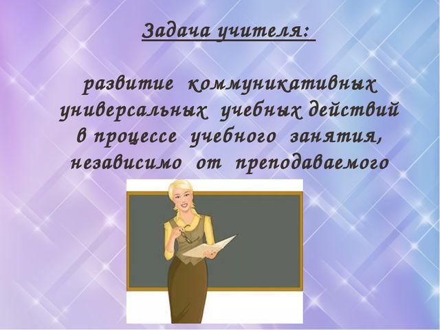 Задача учителя: развитие коммуникативных универсальных учебных действий в про...