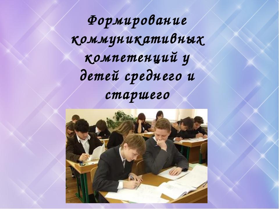 Формирование коммуникативных компетенций у детей среднего и старшего школьно...