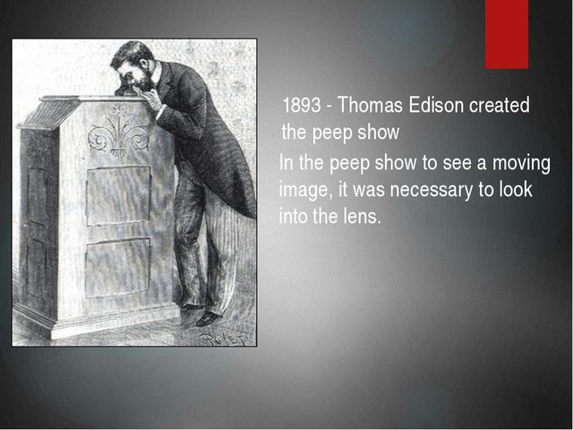 1893 - Thomas Edison created the peep show In the peep show to see a moving i...