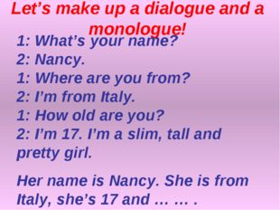 Let's make up a dialogue and a monologue! 1: What's your name? 2: Nancy. 1: W