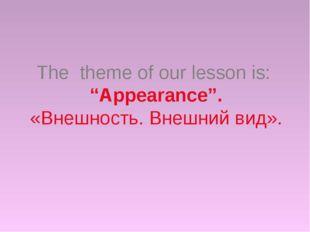 """The theme of our lesson is: """"Appearance"""". «Внешность. Внешний вид»."""