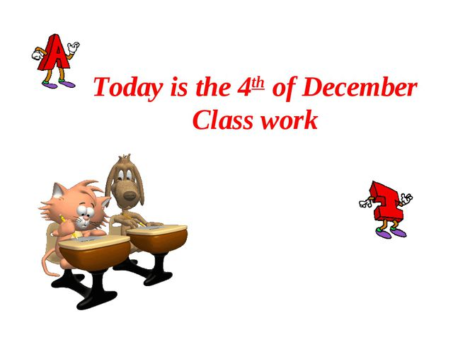 Today is the 4th of December Class work