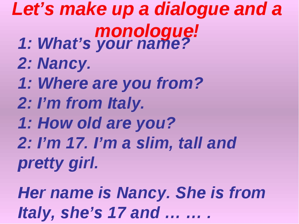 Let's make up a dialogue and a monologue! 1: What's your name? 2: Nancy. 1: W...