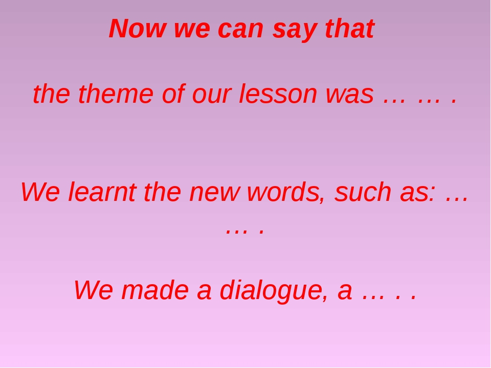 Now we can say that the theme of our lesson was … … . We learnt the new word...