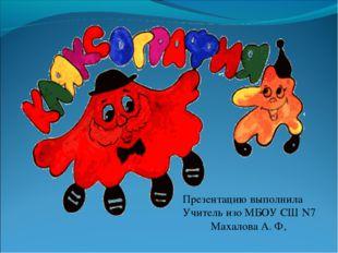 Презентацию выполнила Учитель изо МБОУ СШ N7 Махалова А. Ф,