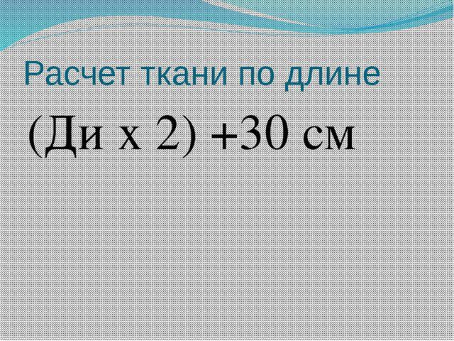 Расчет ткани по длине (Ди х 2) +30 см