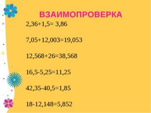 ВЗАИМОПРОВЕРКА 2,36+1,5= 3,86 7,05+12,003=19,053 12,568+26=38,568 16,5-5,25=1