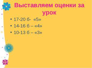 Выставляем оценки за урок 17-20 б- «5» 14-16 б – «4» 10-13 б – «3»