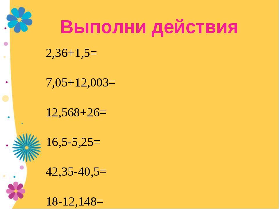 Выполни действия 2,36+1,5= 7,05+12,003= 12,568+26= 16,5-5,25= 42,35-40,5= 18-...