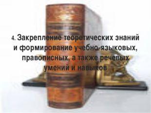 4. Закрепление теоретических знаний и формирование учебно-языковых, правописн