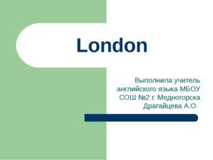 London Выполнила учитель английского языка МБОУ СОШ №2 г. Медногорска Драгайц
