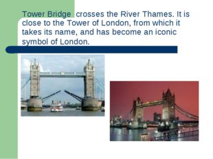 Tower Bridge crosses theRiver Thames. It is close to theTower of London, f