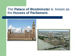 ThePalace of Westminsteris known as theHouses of Parliament.