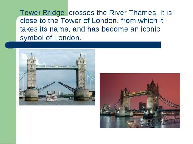 Tower Bridge crosses theRiver Thames. It is close to theTower of London, f...