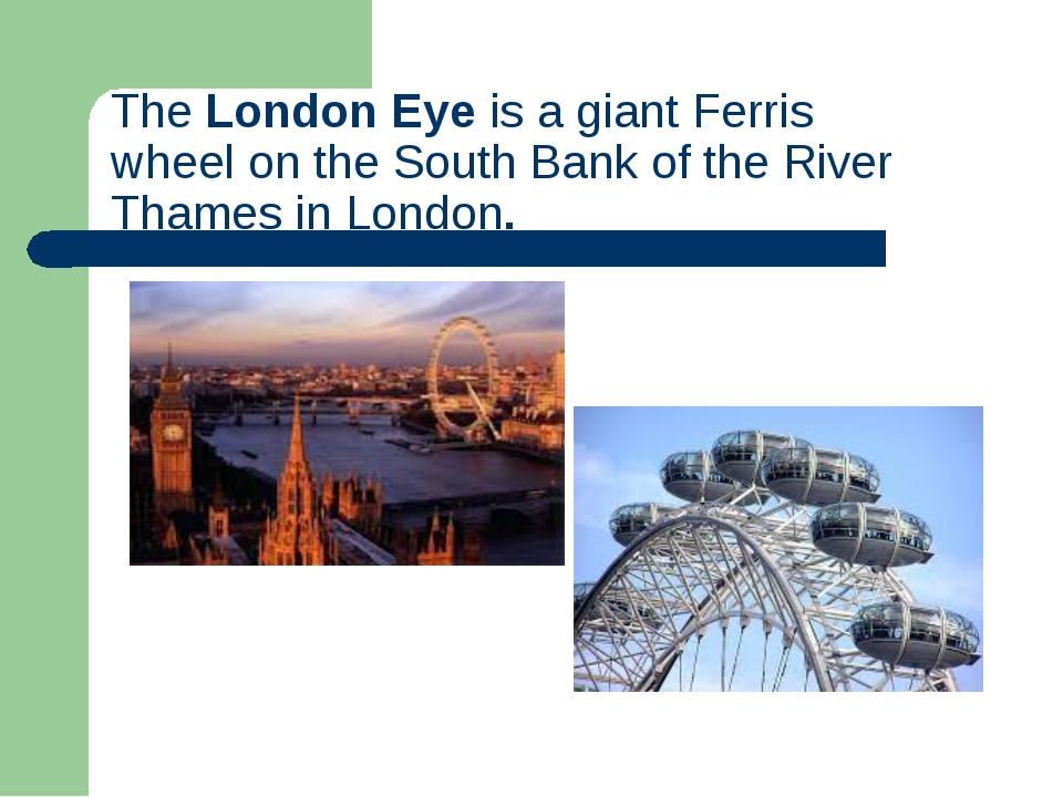 TheLondon Eyeis a giantFerris wheelon theSouth Bankof theRiver Thames...