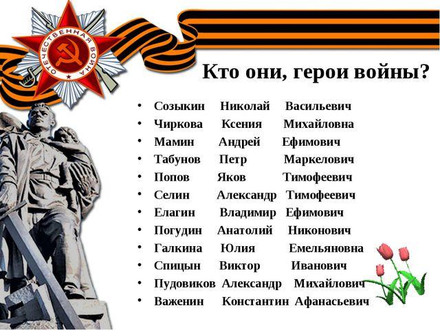 Кто они, герои войны? Созыкин Николай Васильевич Чиркова Ксения Михайловна Ма...