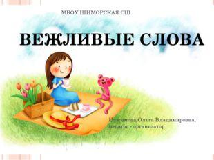 МБОУ ШИМОРСКАЯ СШ ВЕЖЛИВЫЕ СЛОВА Изосимова Ольга Владимировна, педагог - орга