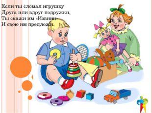 Если ты сломал игрушку Друга или вдруг подружки, Ты скажи им «Извини» И свою