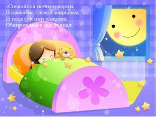 «Спокойной ночи» говорим, В кроватке глазки закрывая, И поцелуй нам подарив,