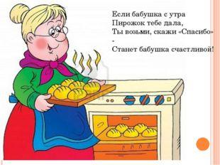 Если бабушка с утра Пирожок тебе дала, Ты возьми, скажи «Спасибо» - Станет б
