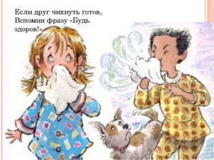 Если друг чихнуть готов, Вспомни фразу «Будь здоров!».