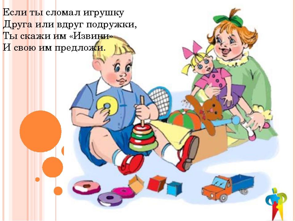 Если ты сломал игрушку Друга или вдруг подружки, Ты скажи им «Извини» И свою...