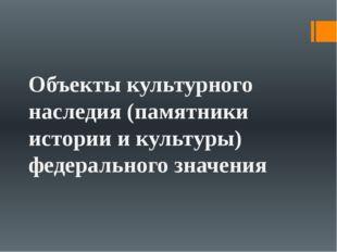 Объекты культурного наследия (памятники истории и культуры) федерального зна