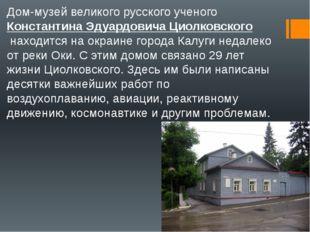 Дом-музей великого русского ученогоКонстантина Эдуардовича Циолковскогонахо