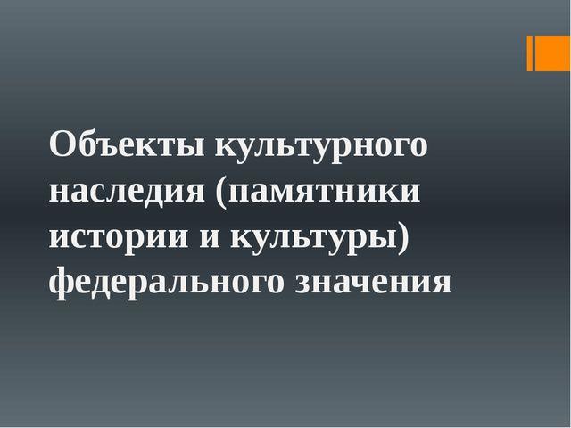Объекты культурного наследия (памятники истории и культуры) федерального зна...