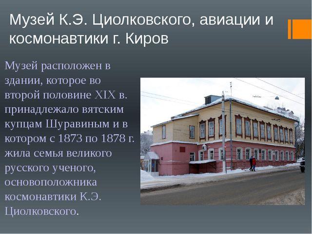Музей К.Э. Циолковского, авиации и космонавтики г. Киров Музей расположен в з...
