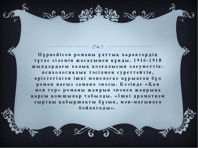 Нұрпейісов романы ұлттық характердің тұтас сілемін жасауымен құнды. 1916-1918...