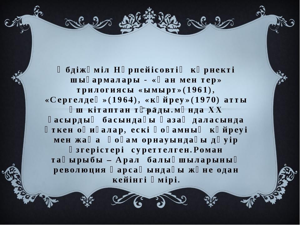 Әбдіжәміл Нұрпейісовтің көрнекті шығармалары - «Қан мен тер» трилогиясы «ымыр...