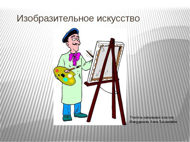 Изобразительное искусство Учитель начальных классов Имердыкова Анна Басанговна